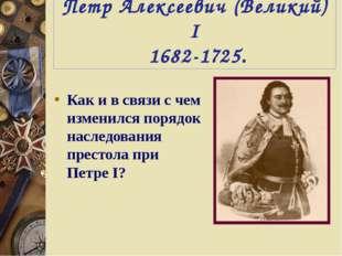 Петр Алексеевич (Великий) I 1682-1725. Как и в связи с чем изменился порядок