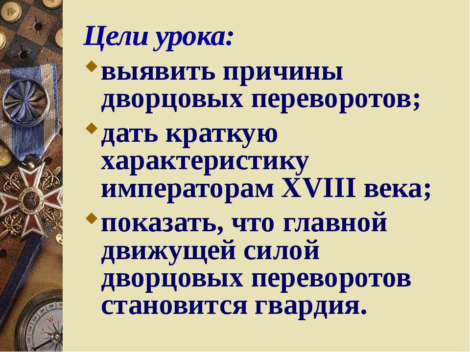 Цели урока: выявить причины дворцовых переворотов; дать краткую характеристик...