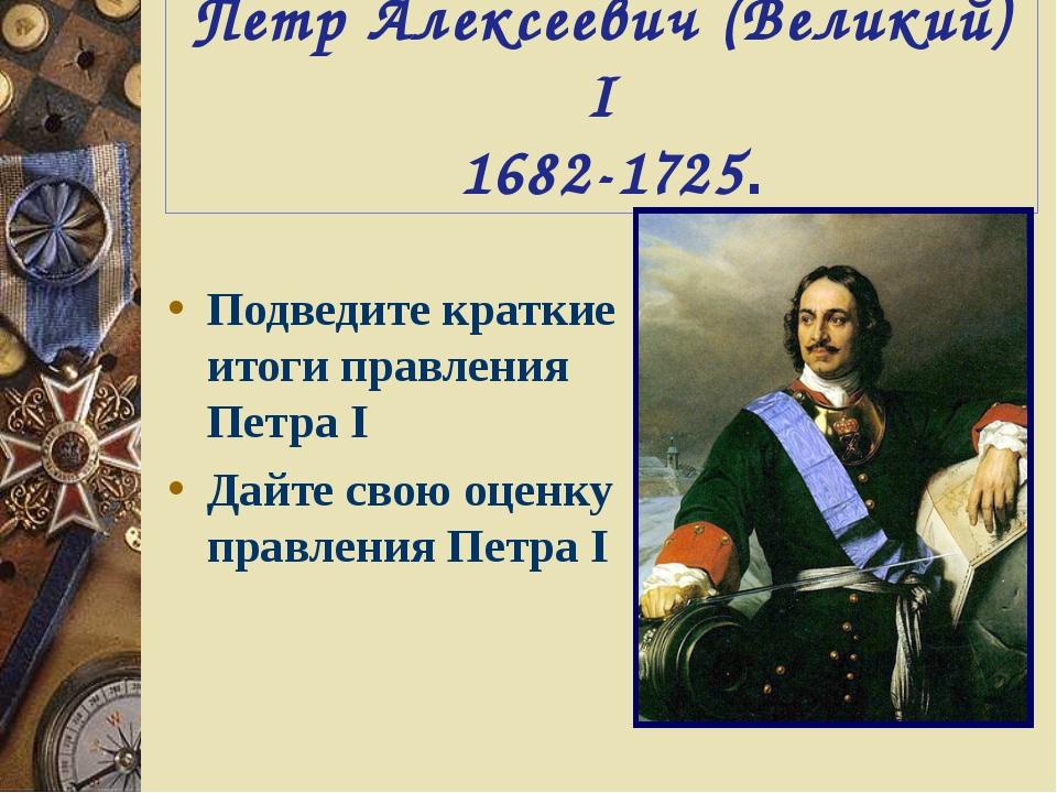 Петр Алексеевич (Великий) I 1682-1725. Подведите краткие итоги правления Петр...