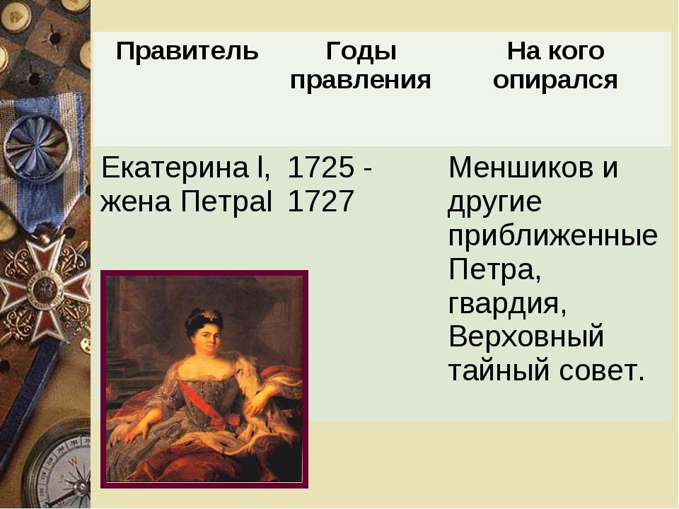 ПравительГоды правленияНа кого опирался Екатерина l, жена ПетраI1725 - 172...