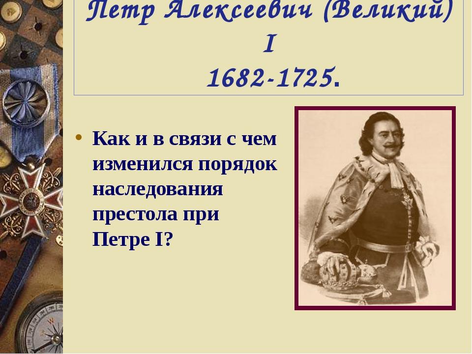 Петр Алексеевич (Великий) I 1682-1725. Как и в связи с чем изменился порядок...