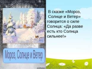 В сказке «Мороз, Солнце и Ветер» говорится о силе Солнца: «Да разве есть кто
