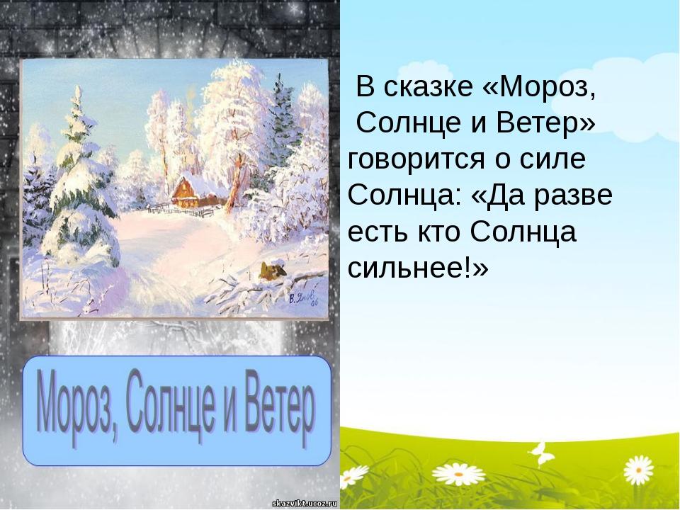 В сказке «Мороз, Солнце и Ветер» говорится о силе Солнца: «Да разве есть кто...