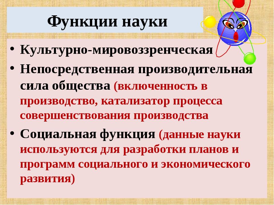 Функции науки Культурно-мировоззренческая Непосредственная производительная...