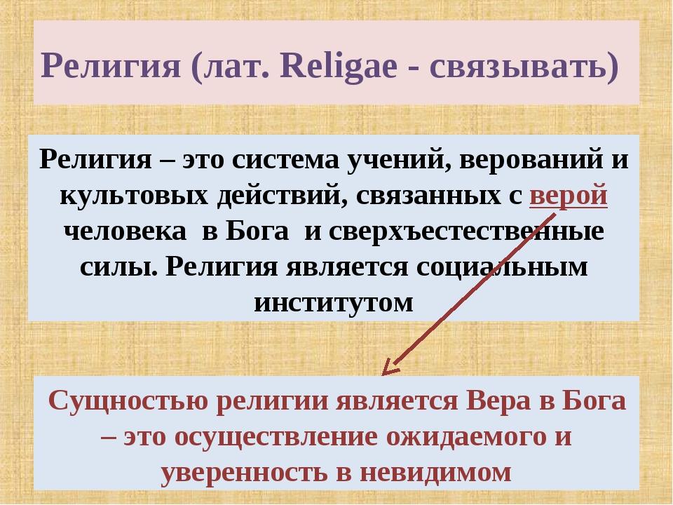 Религия (лат. Religae - связывать) Религия – это система учений, верований и...