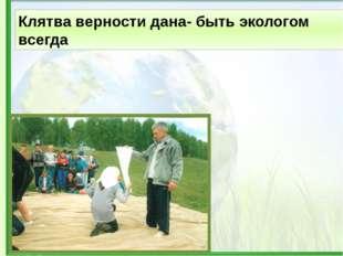Клятва верности дана- быть экологом всегда