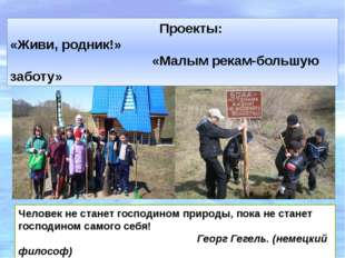 Проекты: «Живи, родник!» «Малым рекам-большую заботу» Человек не станет госп