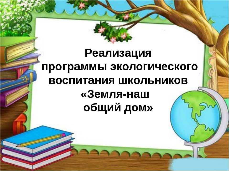 Реализация программы экологического воспитания школьников «Земля-наш общий дом»