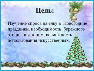 Цель: Изучение спроса на ёлку в Новогодние праздники, необходимость бережного