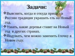 Задачи: Выяснить, когда и откуда пришла в Россию традиция украшать ель на Нов