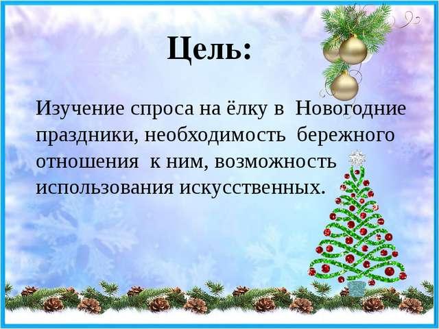 Цель: Изучение спроса на ёлку в Новогодние праздники, необходимость бережного...