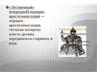 «Лествичный» (очередной) порядок престолонаследия— порядок престолонаследия,