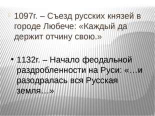 1097г. – Съезд русских князей в городе Любече: «Каждый да держит отчину свою.