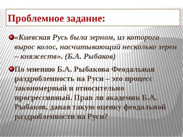 Проблемное задание: «Киевская Русь была зерном, из которого вырос колос, насч...