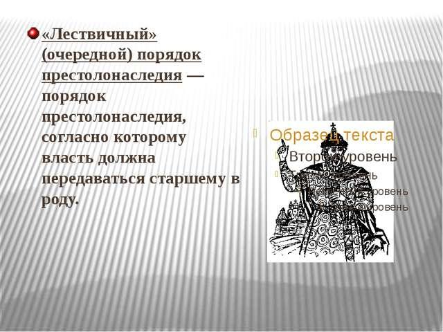 «Лествичный» (очередной) порядок престолонаследия— порядок престолонаследия,...