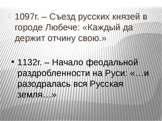 1097г. – Съезд русских князей в городе Любече: «Каждый да держит отчину свою....