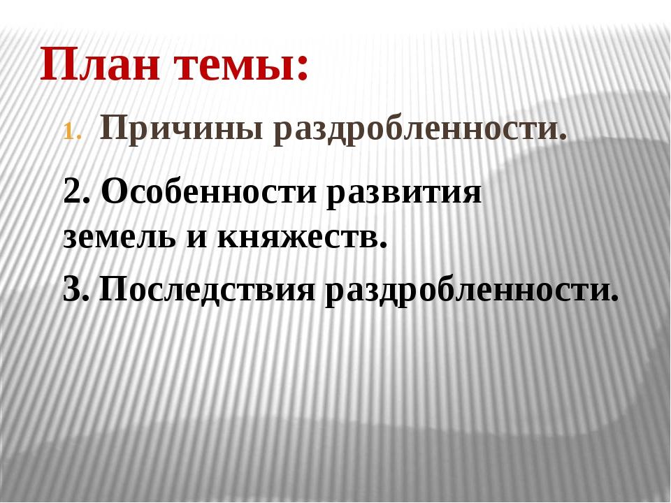 План темы: Причины раздробленности. 2. Особенности развития земель и княжеств...