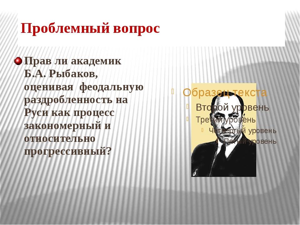Проблемный вопрос Прав ли академик Б.А. Рыбаков, оценивая феодальную раздробл...