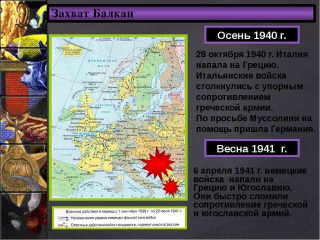Захват Балкан Осень 1940 г. 28 октября 1940 г. Италия напала на Грецию. Италь...
