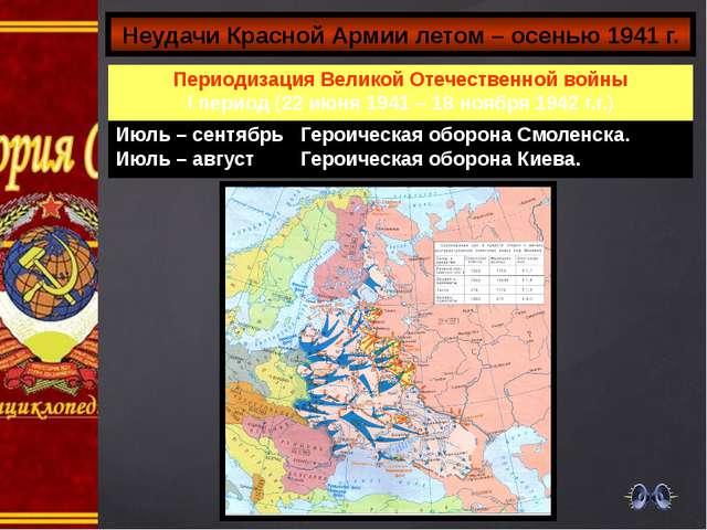Неудачи Красной Армии летом – осенью 1941 г. Периодизация Великой Отечественн...