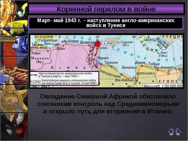 Коренной перелом в войне Март- май 1943 г. - наступление англо-американских в...
