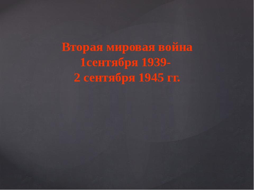 Вторая мировая война 1сентября 1939- 2 сентября 1945 гг.