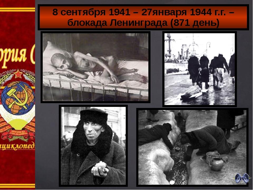 8 сентября 1941 – 27января 1944 г.г. – блокада Ленинграда (871 день)