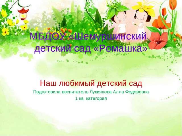 МБДОУ «Шемуршинский детский сад «Ромашка» Наш любимый детский сад Подготовила...