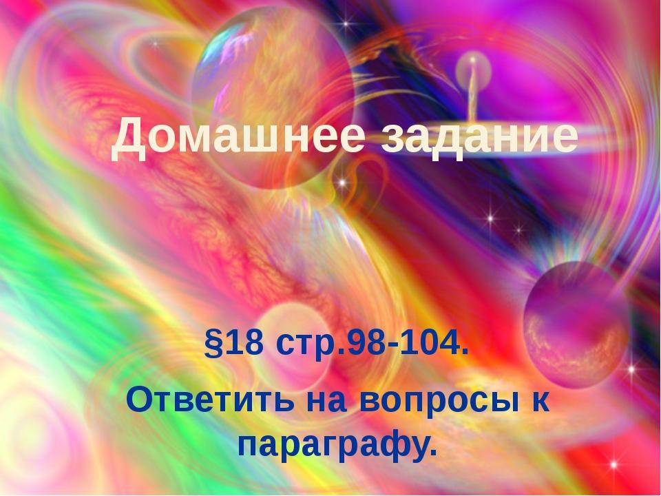 §18 стр.98-104. Ответить на вопросы к параграфу. Домашнее задание