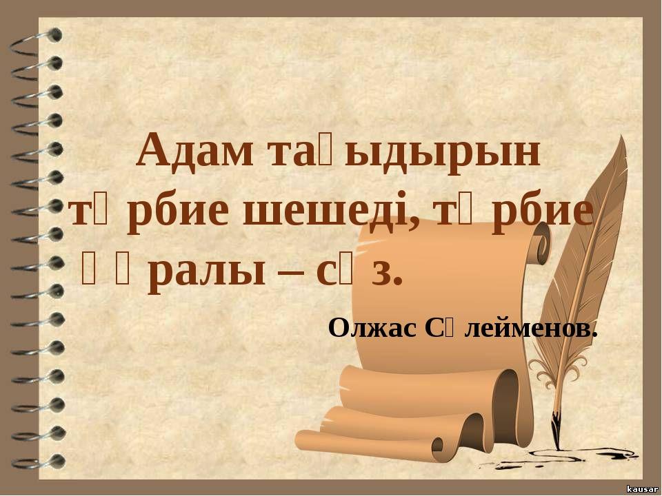 Адам тағыдырын тәрбие шешеді, тәрбие құралы – сөз. Олжас Сүлейменов.