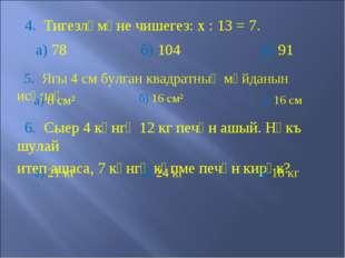 4. Тигезләмәне чишегез: х : 13 = 7. а) 78 б) 104 в) 91 5. Ягы 4 см булган кв