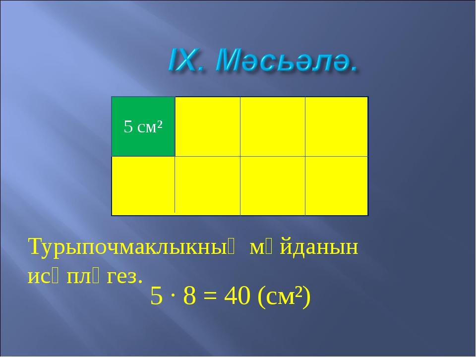 5 см² Турыпочмаклыкның мәйданын исәпләгез. 5 · 8 = 40 (см²)