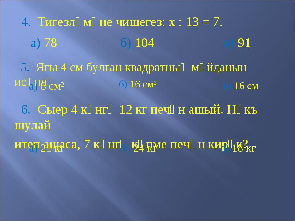 4. Тигезләмәне чишегез: х : 13 = 7. а) 78 б) 104 в) 91 5. Ягы 4 см булган кв...