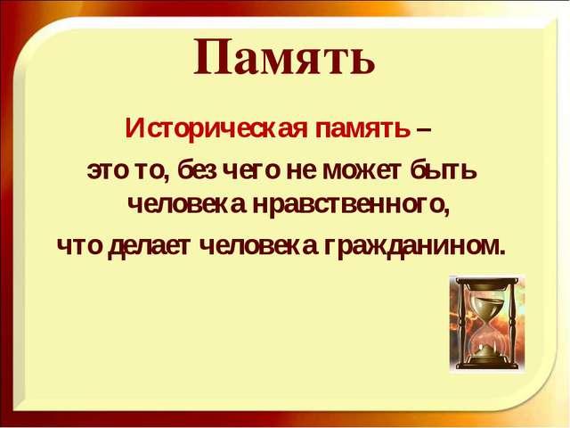 Память Историческая память – это то, без чего не может быть человека нравстве...