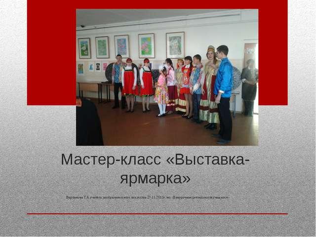 Мастер-класс «Выставка-ярмарка» Варламова Т.А учитель изобразительного искусс...