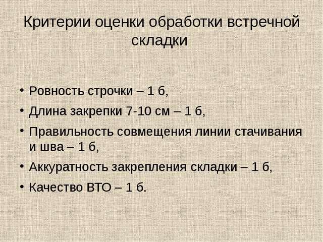 Критерии оценки обработки встречной складки Ровность строчки – 1 б, Длина зак...