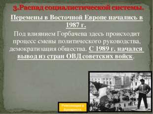 Перемены в Восточной Европе начались в 1987 г. Под влиянием Горбачева здесь п