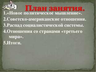1.«Новое политическое мышление». 2.Советско-американские отношения. 3.Распад
