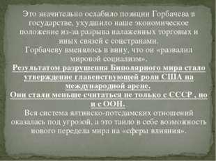 Это значительно ослабило позиции Горбачева в государстве, ухудшило наше эконо