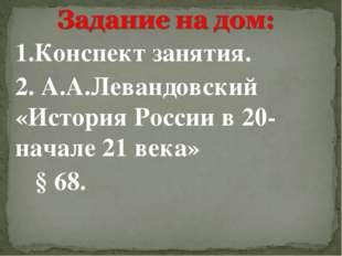 1.Конспект занятия. 2. А.А.Левандовский «История России в 20- начале 21 века»
