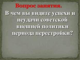 В чем вы видите успехи и неудачи советской внешней политики периода перестрой