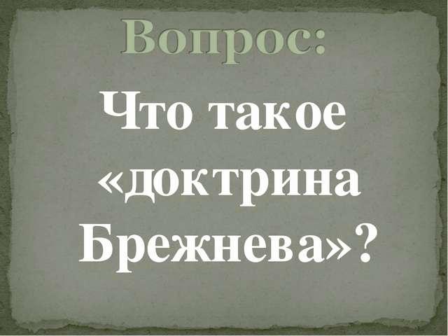 Что такое «доктрина Брежнева»?