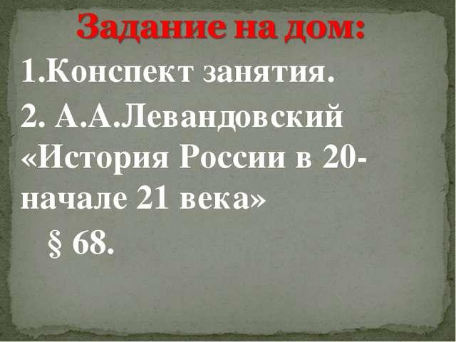 1.Конспект занятия. 2. А.А.Левандовский «История России в 20- начале 21 века»...