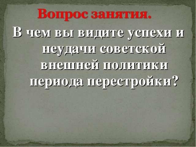 В чем вы видите успехи и неудачи советской внешней политики периода перестрой...