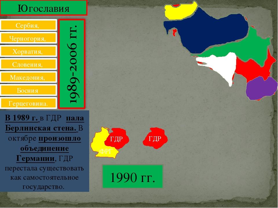 Югославия В 1989 г. в ГДР пала Берлинская стена. В октябре произошло объедине...