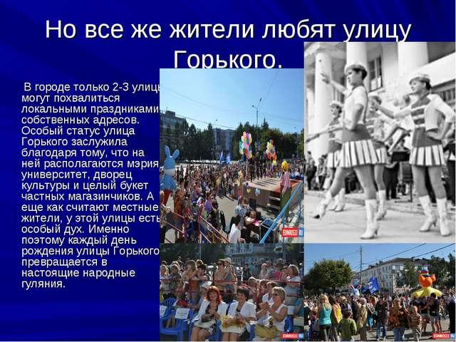 Но все же жители любят улицу Горького. В городе только 2-3 улицы могут похва...