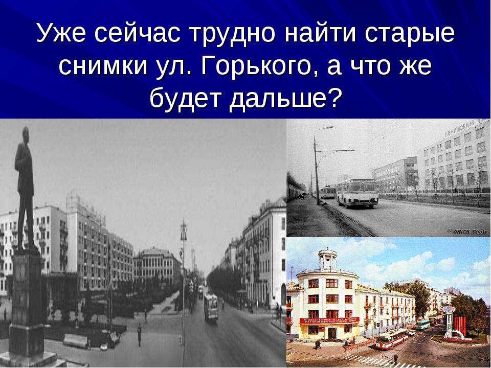 Уже сейчас трудно найти старые снимки ул. Горького, а что же будет дальше?