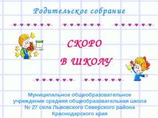 СКОРО В ШКОЛУ Родительское собрание Муниципальное общеобразовательное учрежд