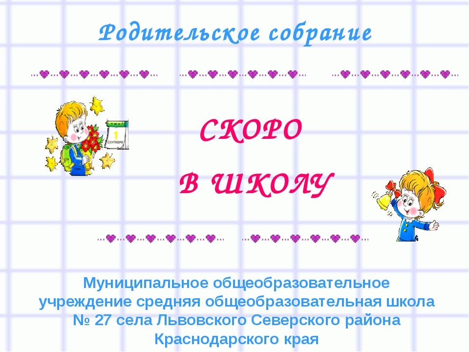 СКОРО В ШКОЛУ Родительское собрание Муниципальное общеобразовательное учрежд...