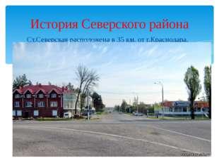 Ст.Северская расположена в 35 км. от г.Краснодара. История Северского района